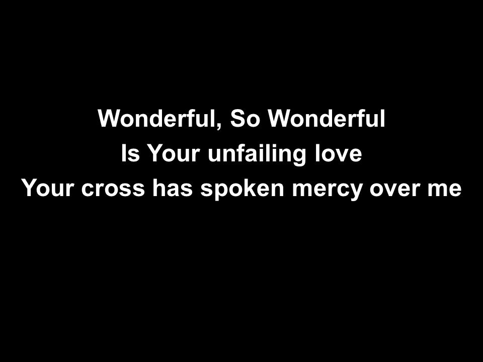 Wonderful, So Wonderful Is Your unfailing love Your cross has spoken mercy over me