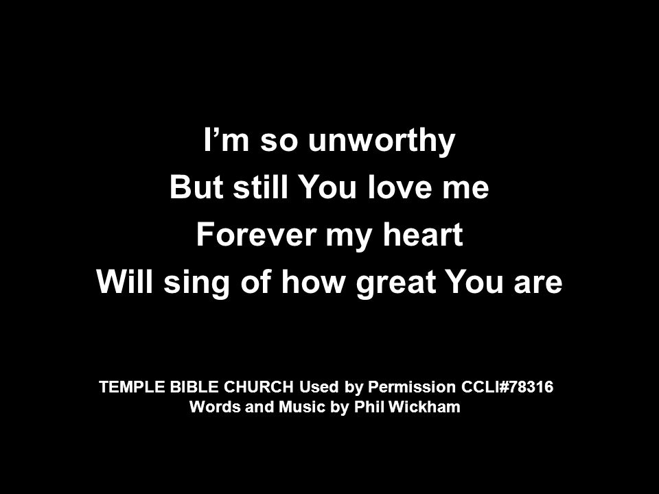 I'm so unworthy But still You love me Forever my heart Will sing of how great You are TEMPLE BIBLE CHURCH Used by Permission CCLI#78316 Words and Music by Phil Wickham