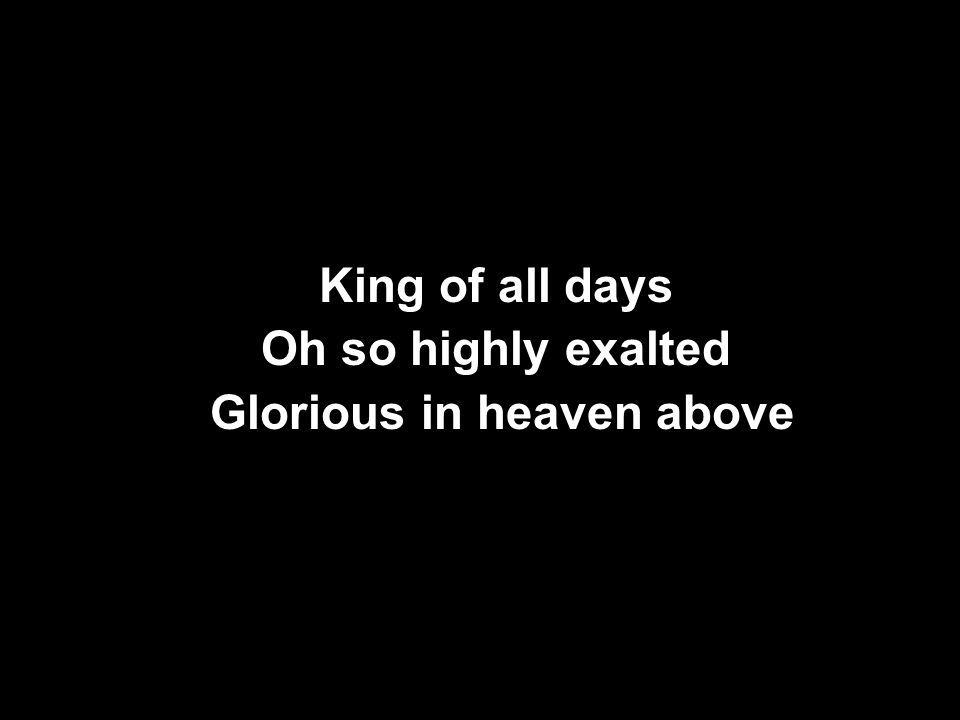 King of all days Oh so highly exalted Glorious in heaven above King of all days Oh so highly exalted Glorious in heaven above