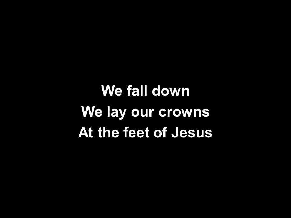 We fall down We lay our crowns At the feet of Jesus