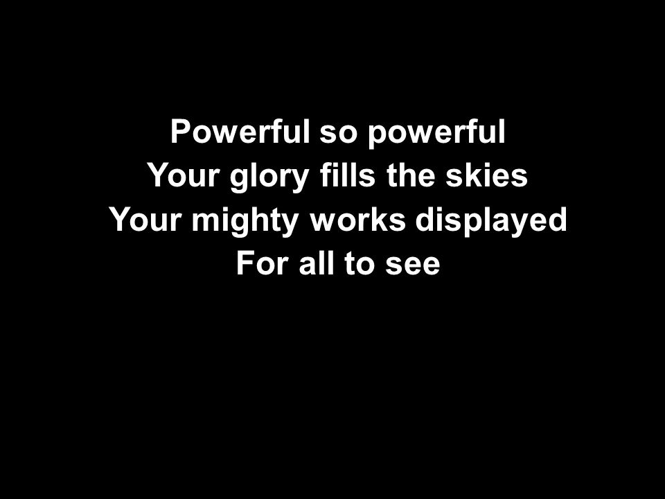 Powerful so powerful Your glory fills the skies Your mighty works displayed For all to see
