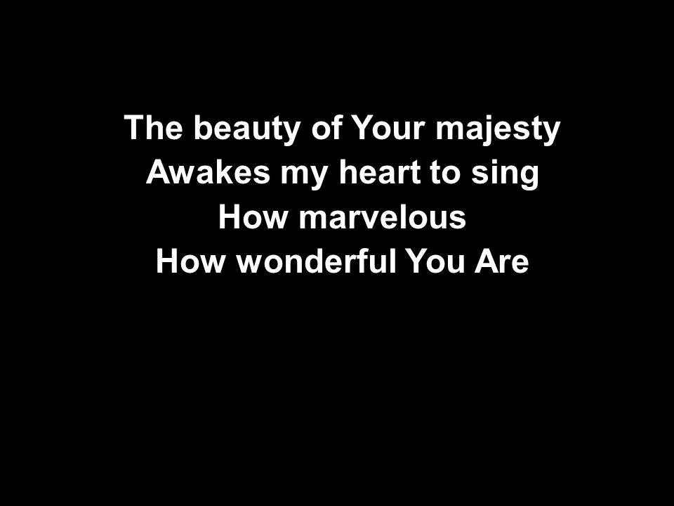 The beauty of Your majesty Awakes my heart to sing How marvelous How wonderful You Are