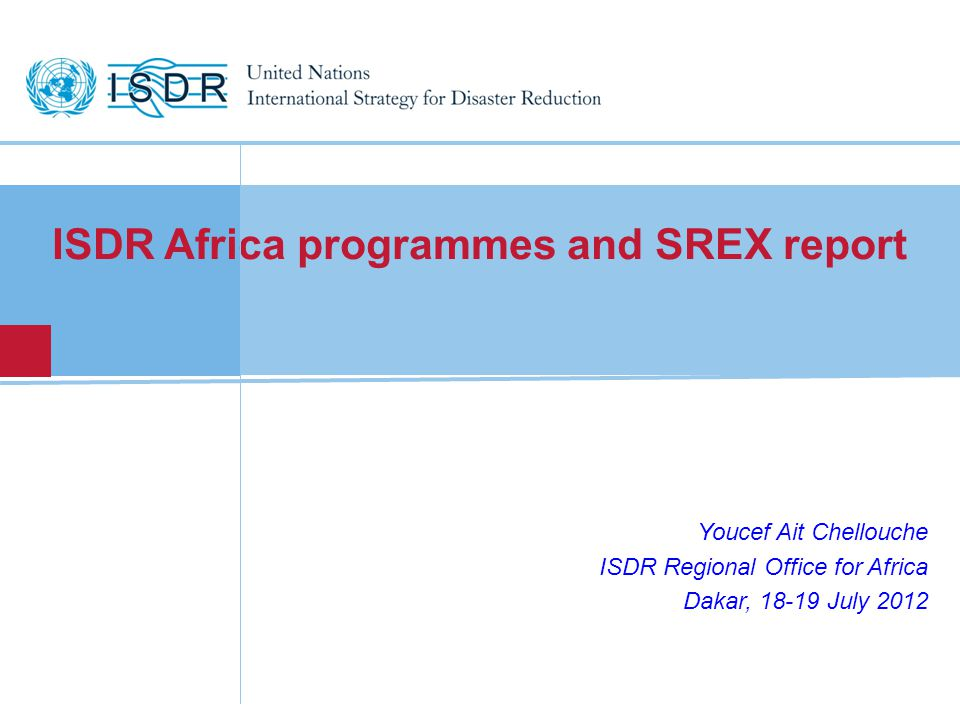 ISDR Africa programmes and SREX report Youcef Ait Chellouche ISDR Regional Office for Africa Dakar, July 2012