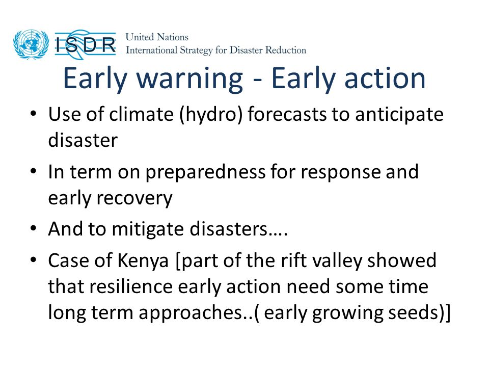 Early warning - Early action Use of climate (hydro) forecasts to anticipate disaster In term on preparedness for response and early recovery And to mitigate disasters….
