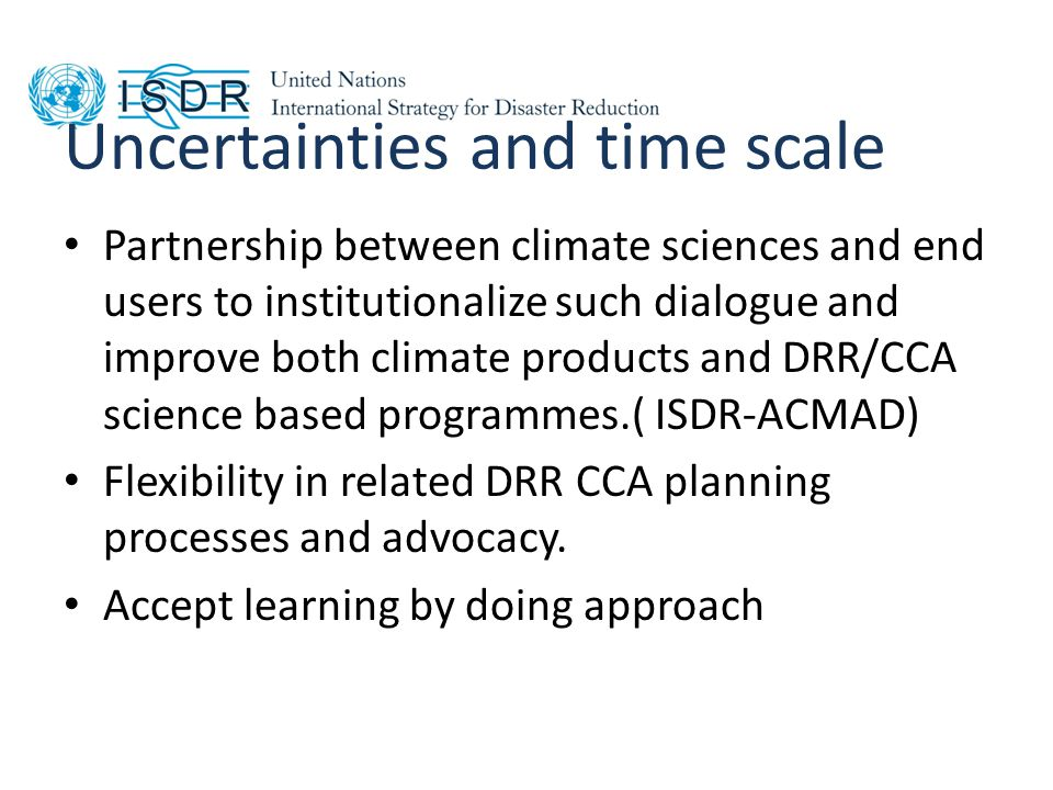 Uncertainties and time scale Partnership between climate sciences and end users to institutionalize such dialogue and improve both climate products and DRR/CCA science based programmes.( ISDR-ACMAD) Flexibility in related DRR CCA planning processes and advocacy.