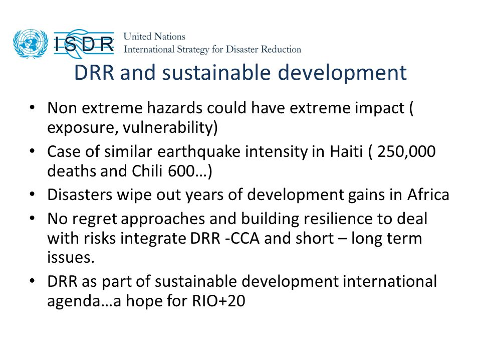 DRR and sustainable development Non extreme hazards could have extreme impact ( exposure, vulnerability) Case of similar earthquake intensity in Haiti ( 250,000 deaths and Chili 600…) Disasters wipe out years of development gains in Africa No regret approaches and building resilience to deal with risks integrate DRR -CCA and short – long term issues.