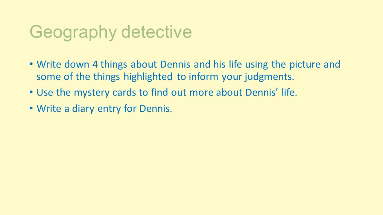 Geography detective Write down 4 things about Dennis and his life using the picture and some of the things highlighted to inform your judgments.