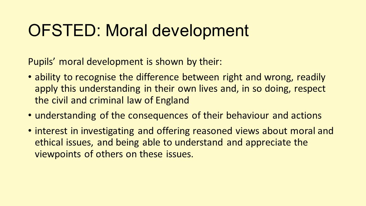OFSTED: Moral development Pupils' moral development is shown by their: ability to recognise the difference between right and wrong, readily apply this understanding in their own lives and, in so doing, respect the civil and criminal law of England understanding of the consequences of their behaviour and actions interest in investigating and offering reasoned views about moral and ethical issues, and being able to understand and appreciate the viewpoints of others on these issues.
