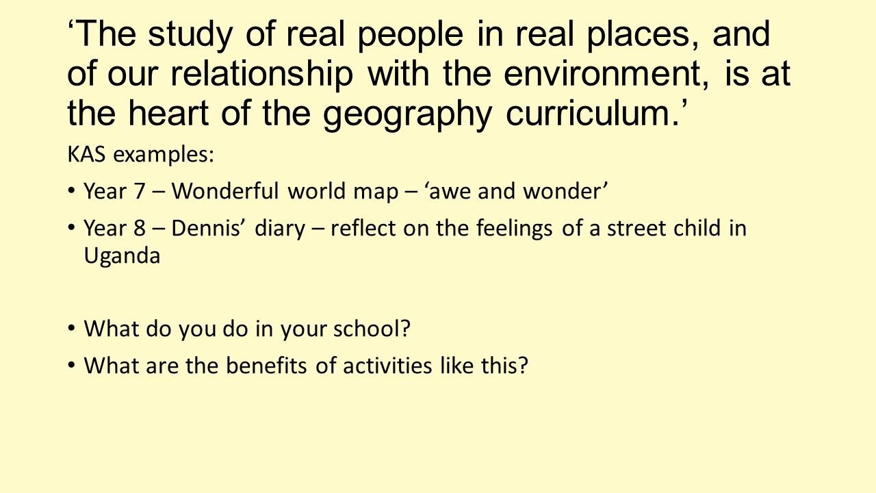 'The study of real people in real places, and of our relationship with the environment, is at the heart of the geography curriculum.' KAS examples: Year 7 – Wonderful world map – 'awe and wonder' Year 8 – Dennis' diary – reflect on the feelings of a street child in Uganda What do you do in your school.