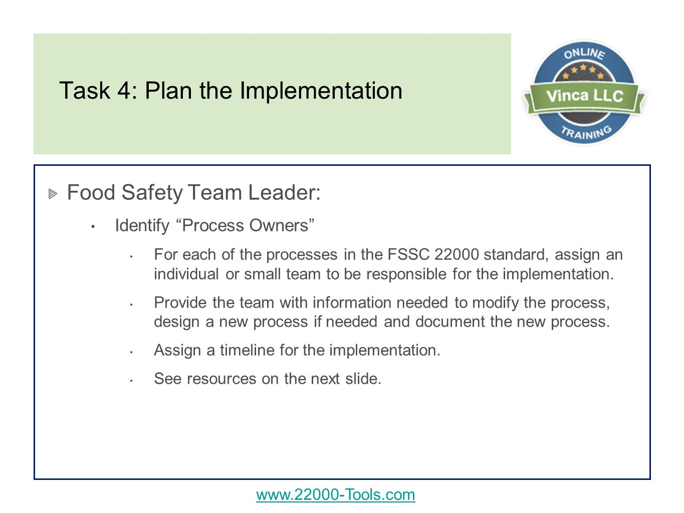 Task 4: Plan the Implementation Food Safety Team Leader: Identify Process Owners For each of the processes in the FSSC standard, assign an individual or small team to be responsible for the implementation.