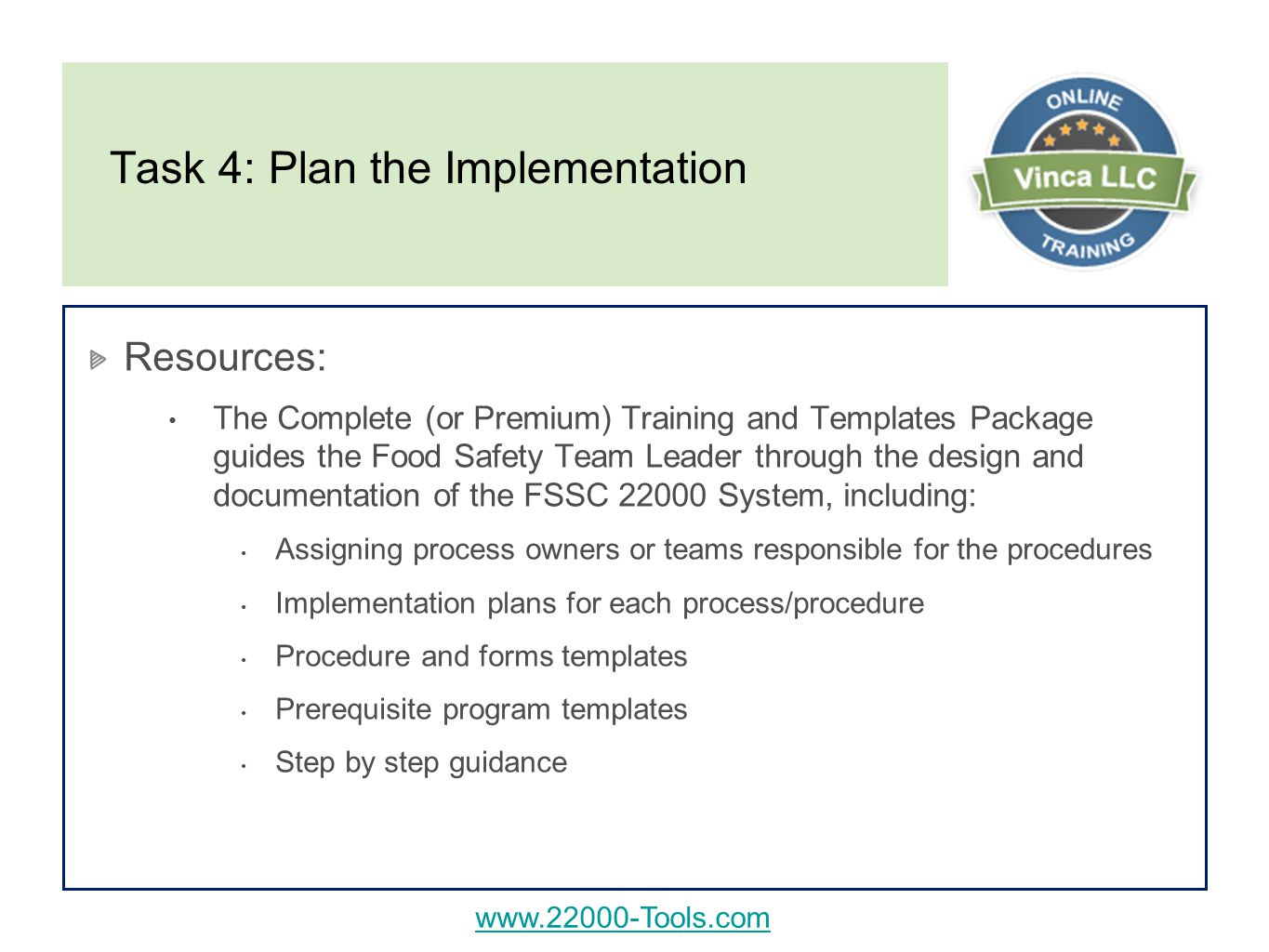 Task 4: Plan the Implementation Resources: The Complete (or Premium) Training and Templates Package guides the Food Safety Team Leader through the design and documentation of the FSSC System, including: Assigning process owners or teams responsible for the procedures Implementation plans for each process/procedure Procedure and forms templates Prerequisite program templates Step by step guidance