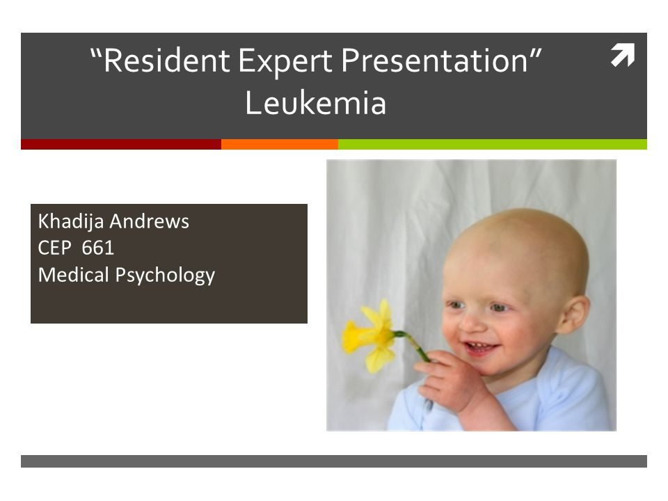  Resident Expert Presentation Leukemia Khadija Andrews CEP 661 Medical Psychology