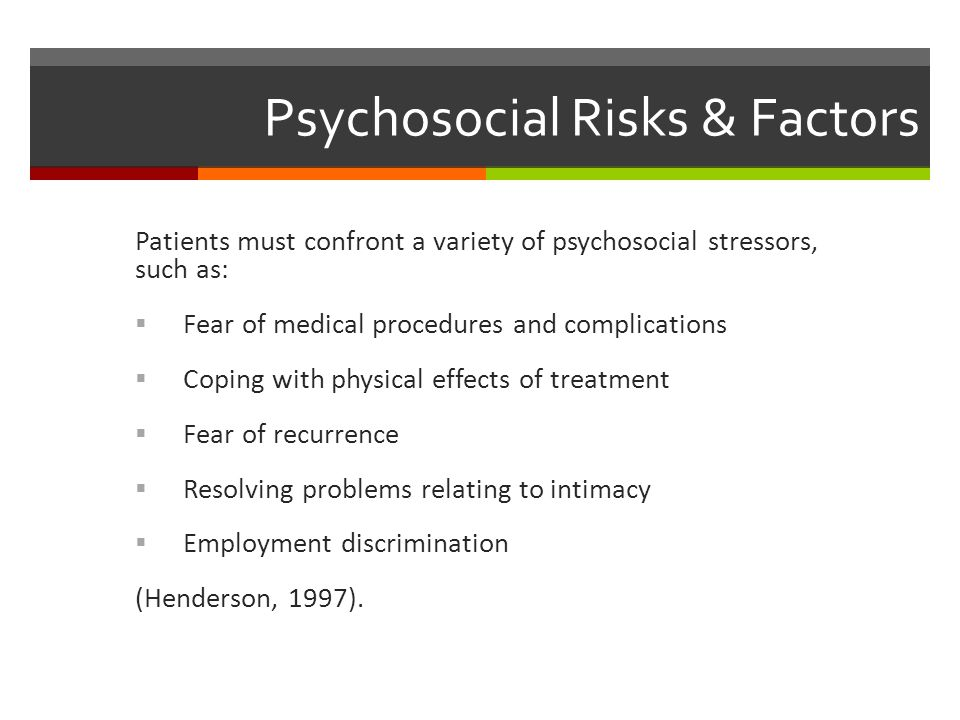 Psychosocial Risks & Factors Patients must confront a variety of psychosocial stressors, such as:  Fear of medical procedures and complications  Coping with physical effects of treatment  Fear of recurrence  Resolving problems relating to intimacy  Employment discrimination (Henderson, 1997).