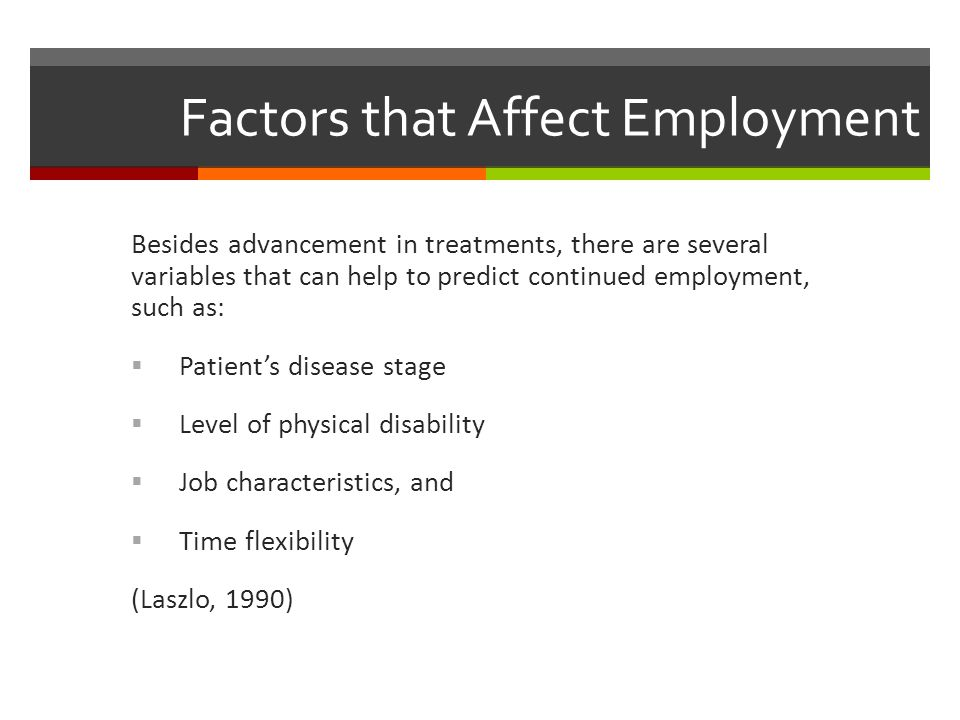 Factors that Affect Employment Besides advancement in treatments, there are several variables that can help to predict continued employment, such as:  Patient's disease stage  Level of physical disability  Job characteristics, and  Time flexibility (Laszlo, 1990)