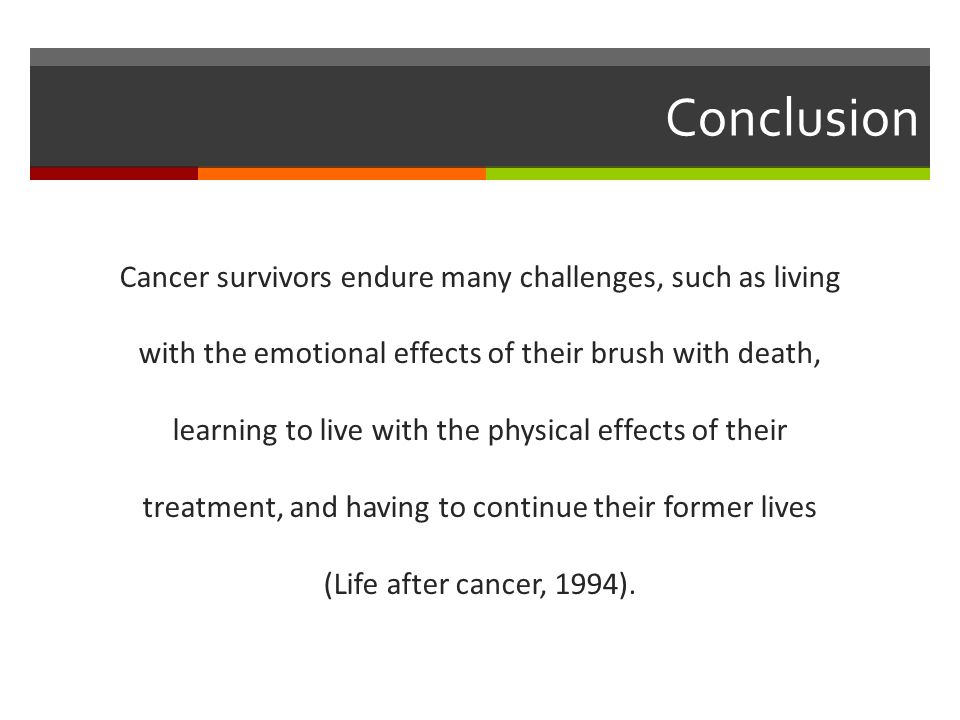 Conclusion Cancer survivors endure many challenges, such as living with the emotional effects of their brush with death, learning to live with the physical effects of their treatment, and having to continue their former lives (Life after cancer, 1994).