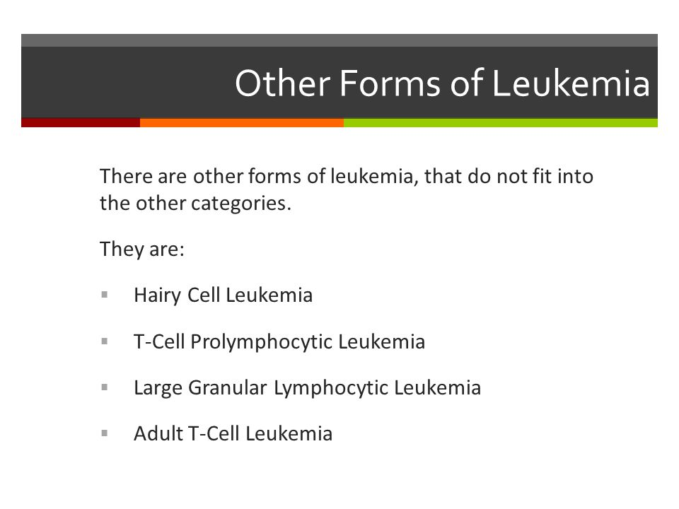 Other Forms of Leukemia There are other forms of leukemia, that do not fit into the other categories.