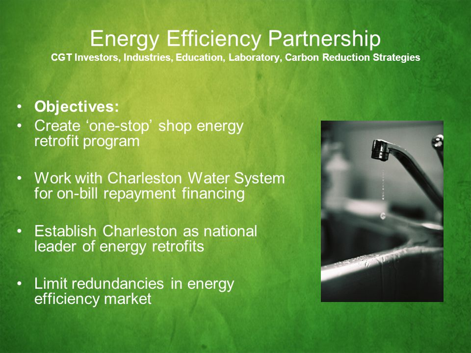 Energy Efficiency Partnership CGT Investors, Industries, Education, Laboratory, Carbon Reduction Strategies Objectives: Create 'one-stop' shop energy retrofit program Work with Charleston Water System for on-bill repayment financing Establish Charleston as national leader of energy retrofits Limit redundancies in energy efficiency market