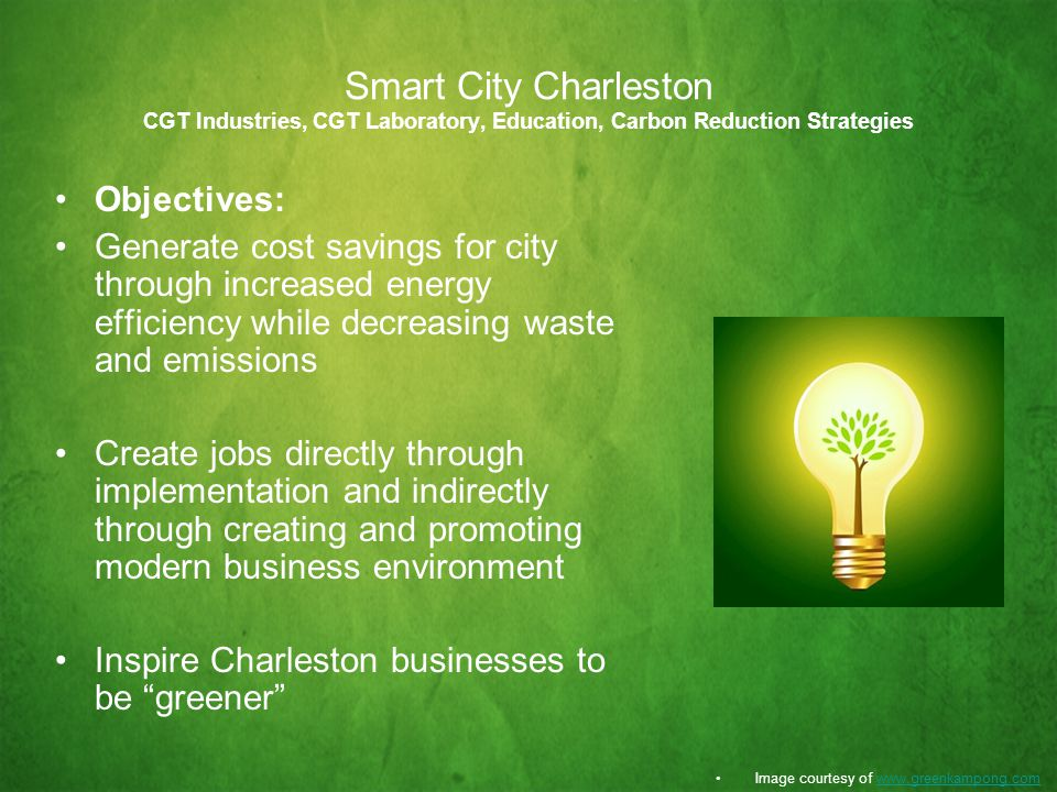 Smart City Charleston CGT Industries, CGT Laboratory, Education, Carbon Reduction Strategies Objectives: Generate cost savings for city through increased energy efficiency while decreasing waste and emissions Create jobs directly through implementation and indirectly through creating and promoting modern business environment Inspire Charleston businesses to be greener Image courtesy of