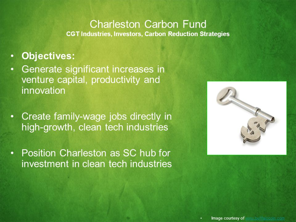 Charleston Carbon Fund CGT Industries, Investors, Carbon Reduction Strategies Objectives: Generate significant increases in venture capital, productivity and innovation Create family-wage jobs directly in high-growth, clean tech industries Position Charleston as SC hub for investment in clean tech industries Image courtesy of