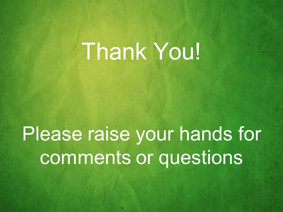 Thank You! Please raise your hands for comments or questions