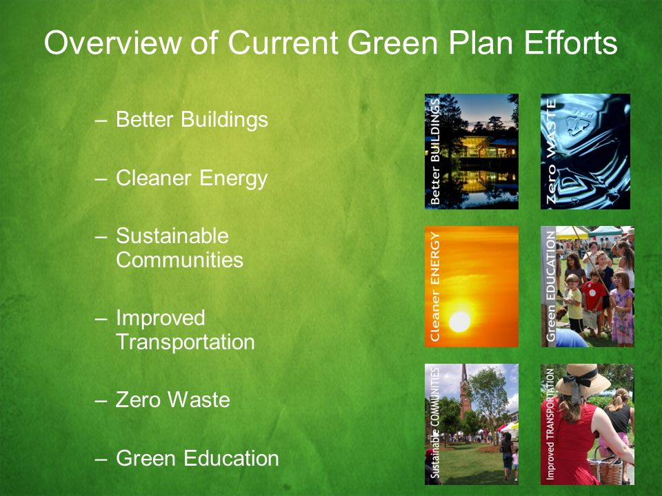 Overview of Current Green Plan Efforts –Better Buildings –Cleaner Energy –Sustainable Communities –Improved Transportation –Zero Waste –Green Education