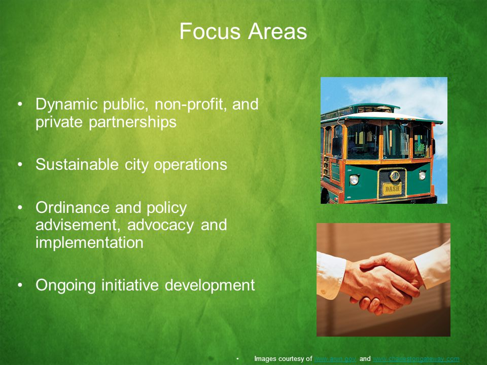 Focus Areas Dynamic public, non-profit, and private partnerships Sustainable city operations Ordinance and policy advisement, advocacy and implementation Ongoing initiative development Images courtesy of   and