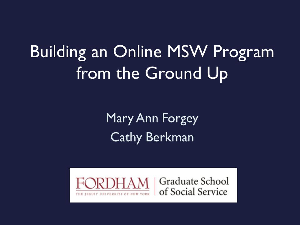 Building an Online MSW Program from the Ground Up Mary Ann Forgey Cathy Berkman