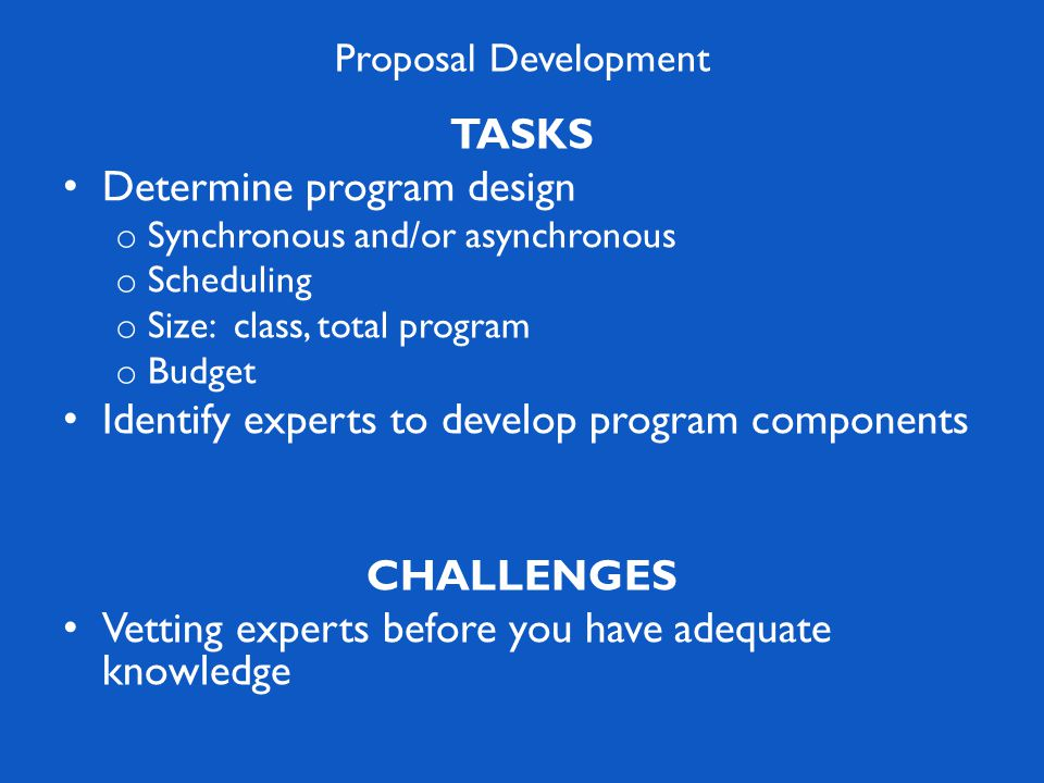 Proposal Development TASKS Determine program design o Synchronous and/or asynchronous o Scheduling o Size: class, total program o Budget Identify experts to develop program components CHALLENGES Vetting experts before you have adequate knowledge