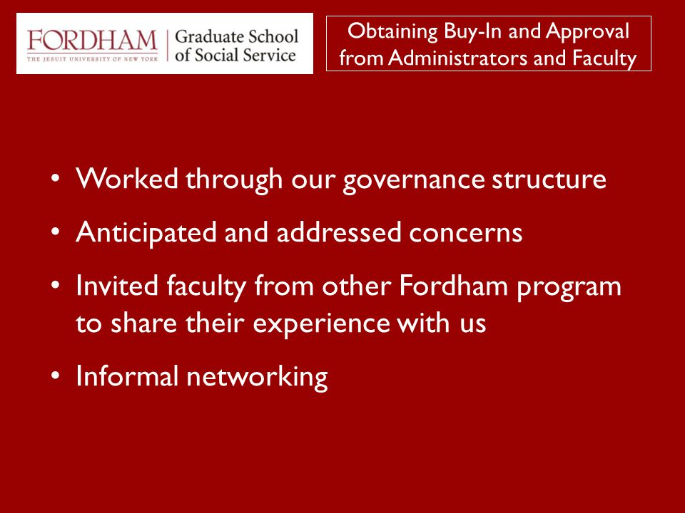 Worked through our governance structure Anticipated and addressed concerns Invited faculty from other Fordham program to share their experience with us Informal networking Obtaining Buy-In and Approval from Administrators and Faculty