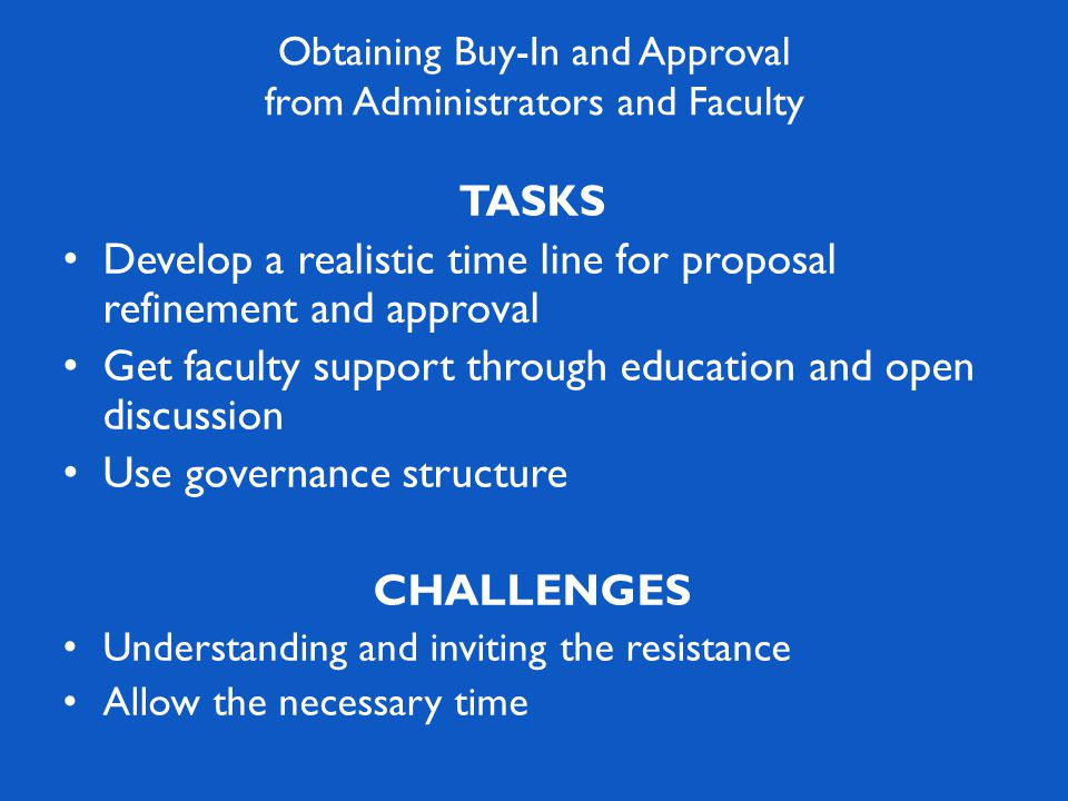 TASKS Develop a realistic time line for proposal refinement and approval Get faculty support through education and open discussion Use governance structure CHALLENGES Understanding and inviting the resistance Allow the necessary time