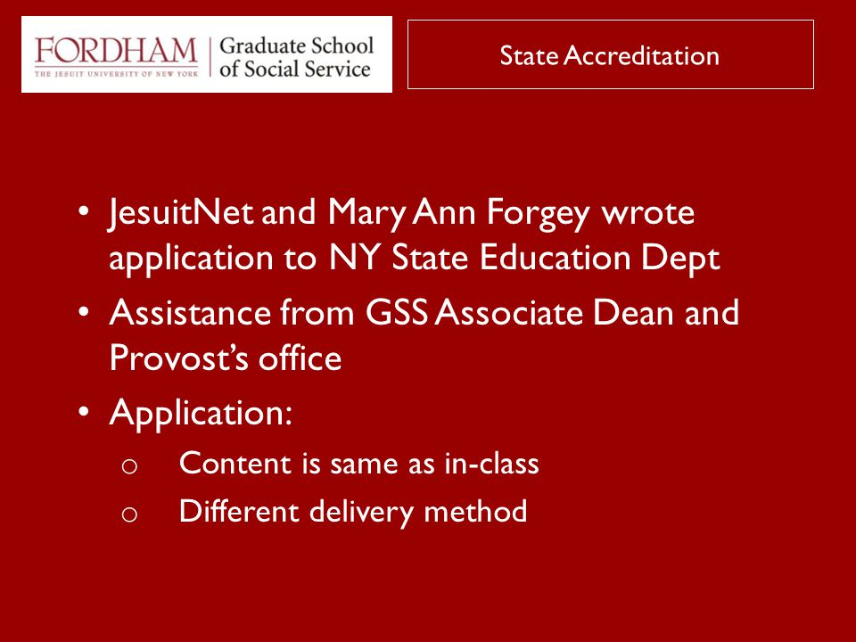 JesuitNet and Mary Ann Forgey wrote application to NY State Education Dept Assistance from GSS Associate Dean and Provost's office Application: o Content is same as in-class o Different delivery method State Accreditation