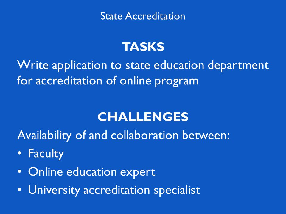 TASKS Write application to state education department for accreditation of online program CHALLENGES Availability of and collaboration between: Faculty Online education expert University accreditation specialist