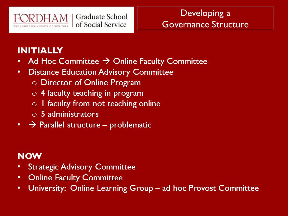INITIALLY Ad Hoc Committee  Online Faculty Committee Distance Education Advisory Committee o Director of Online Program o 4 faculty teaching in program o 1 faculty from not teaching online o 5 administrators  Parallel structure – problematic NOW Strategic Advisory Committee Online Faculty Committee University: Online Learning Group – ad hoc Provost Committee Developing a Governance Structure