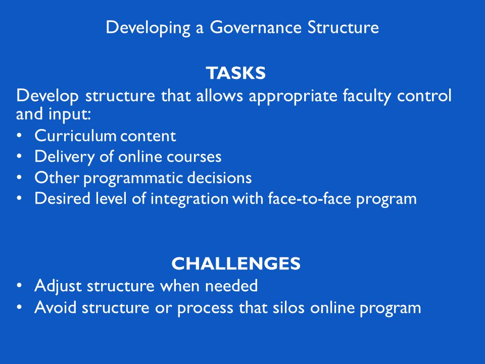TASKS Develop structure that allows appropriate faculty control and input: Curriculum content Delivery of online courses Other programmatic decisions Desired level of integration with face-to-face program CHALLENGES Adjust structure when needed Avoid structure or process that silos online program