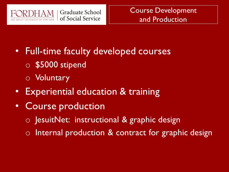 Full-time faculty developed courses o $5000 stipend o Voluntary Experiential education & training Course production o JesuitNet: instructional & graphic design o Internal production & contract for graphic design Course Development and Production