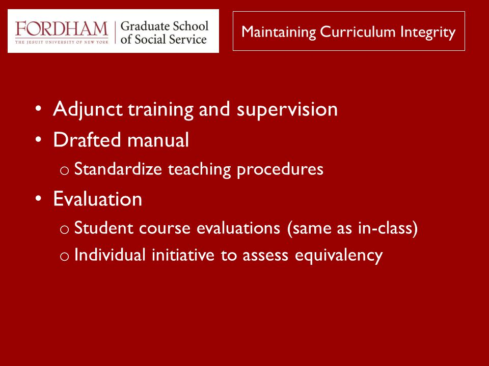 Adjunct training and supervision Drafted manual o Standardize teaching procedures Evaluation o Student course evaluations (same as in-class) o Individual initiative to assess equivalency Maintaining Curriculum Integrity