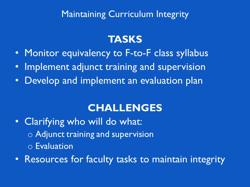 TASKS Monitor equivalency to F-to-F class syllabus Implement adjunct training and supervision Develop and implement an evaluation plan CHALLENGES Clarifying who will do what: o Adjunct training and supervision o Evaluation Resources for faculty tasks to maintain integrity
