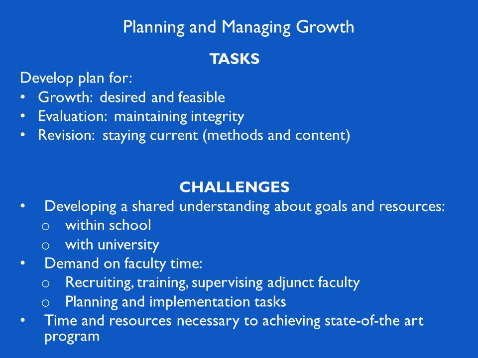 TASKS Develop plan for: Growth: desired and feasible Evaluation: maintaining integrity Revision: staying current (methods and content) CHALLENGES Developing a shared understanding about goals and resources: o within school o with university Demand on faculty time: o Recruiting, training, supervising adjunct faculty o Planning and implementation tasks Time and resources necessary to achieving state-of-the art program