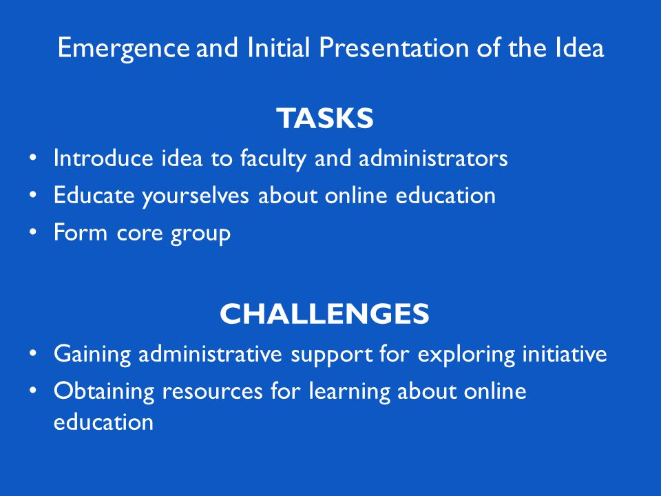 TASKS Introduce idea to faculty and administrators Educate yourselves about online education Form core group CHALLENGES Gaining administrative support for exploring initiative Obtaining resources for learning about online education