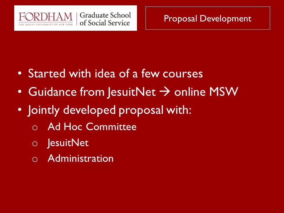 Started with idea of a few courses Guidance from JesuitNet  online MSW Jointly developed proposal with: o Ad Hoc Committee o JesuitNet o Administration Proposal Development