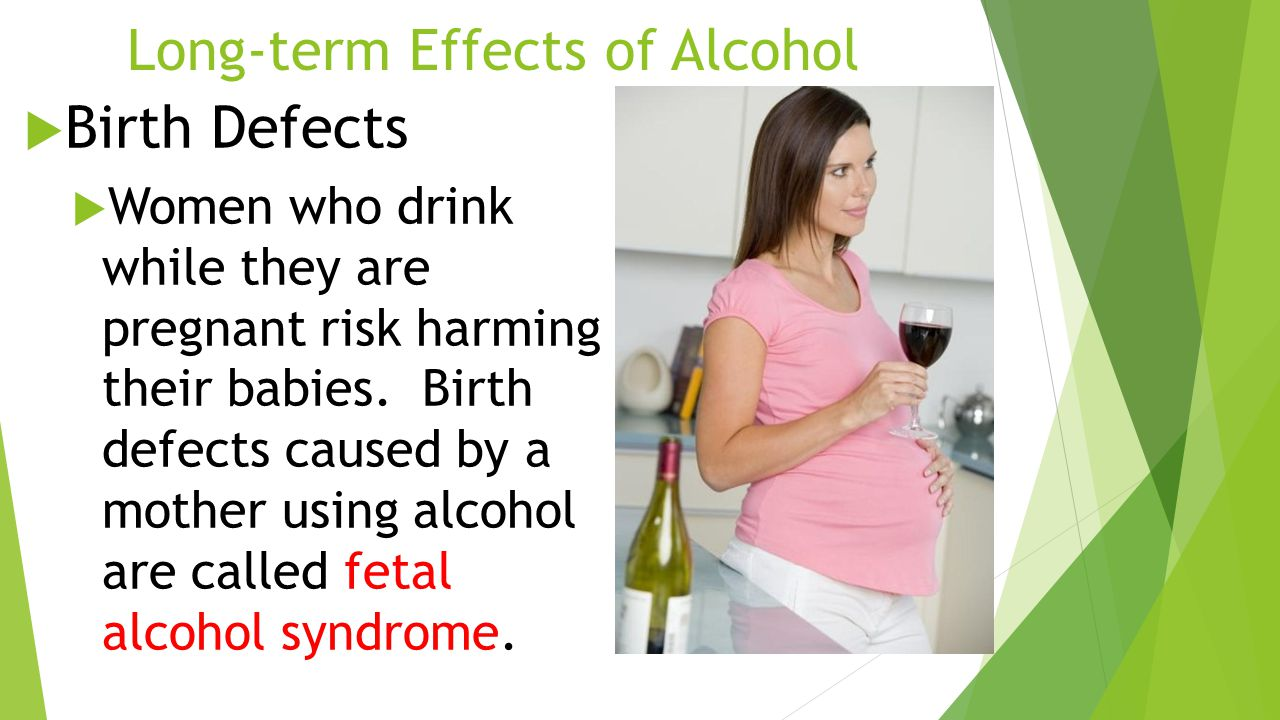 Long-term Effects of Alcohol  Birth Defects  Women who drink while they are pregnant risk harming their babies.