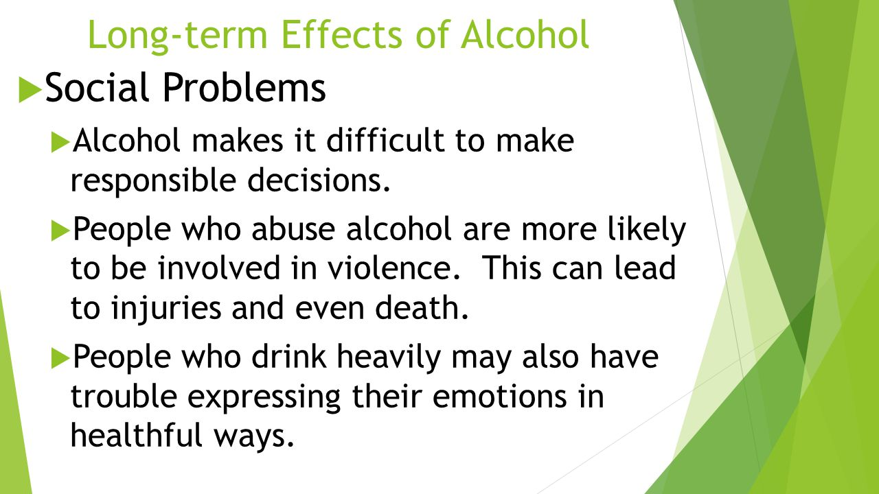 Long-term Effects of Alcohol  Social Problems  Alcohol makes it difficult to make responsible decisions.