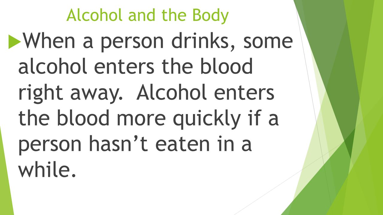 Alcohol and the Body  When a person drinks, some alcohol enters the blood right away.