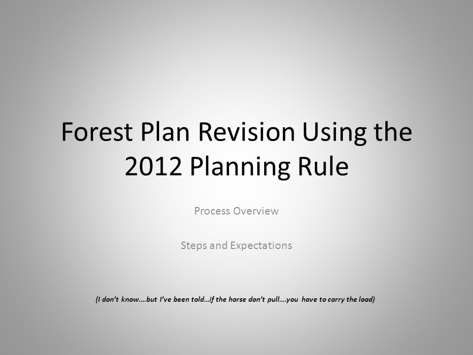 Forest Plan Revision Using the 2012 Planning Rule Process Overview Steps and Expectations (I don't know….but I've been told…if the horse don't pull….you have to carry the load)