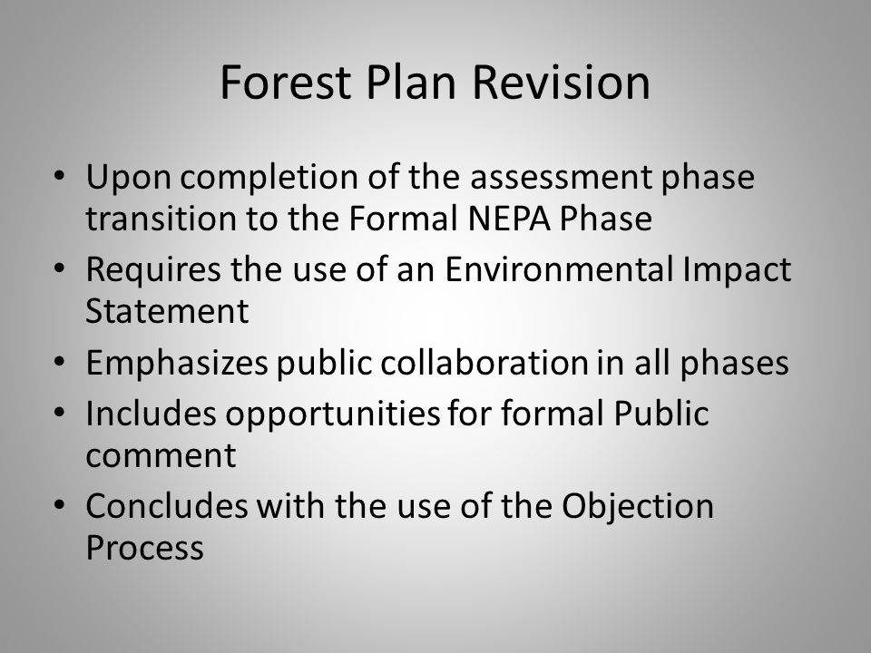 Forest Plan Revision Upon completion of the assessment phase transition to the Formal NEPA Phase Requires the use of an Environmental Impact Statement Emphasizes public collaboration in all phases Includes opportunities for formal Public comment Concludes with the use of the Objection Process