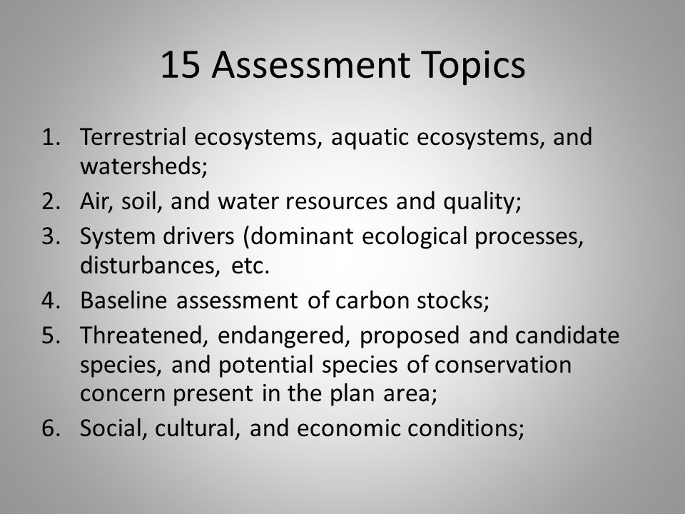 15 Assessment Topics 1.Terrestrial ecosystems, aquatic ecosystems, and watersheds; 2.Air, soil, and water resources and quality; 3.System drivers (dominant ecological processes, disturbances, etc.