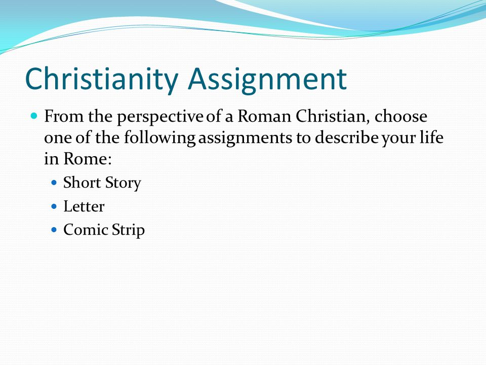Christianity Assignment From the perspective of a Roman Christian, choose one of the following assignments to describe your life in Rome: Short Story Letter Comic Strip
