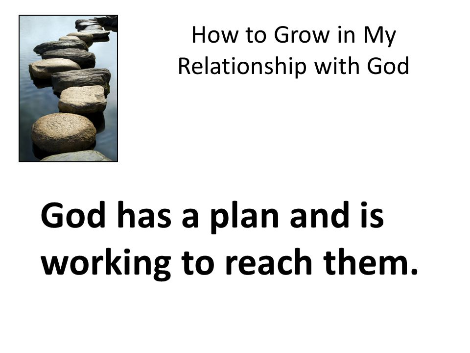 How to Grow in My Relationship with God God has a plan and is working to reach them.