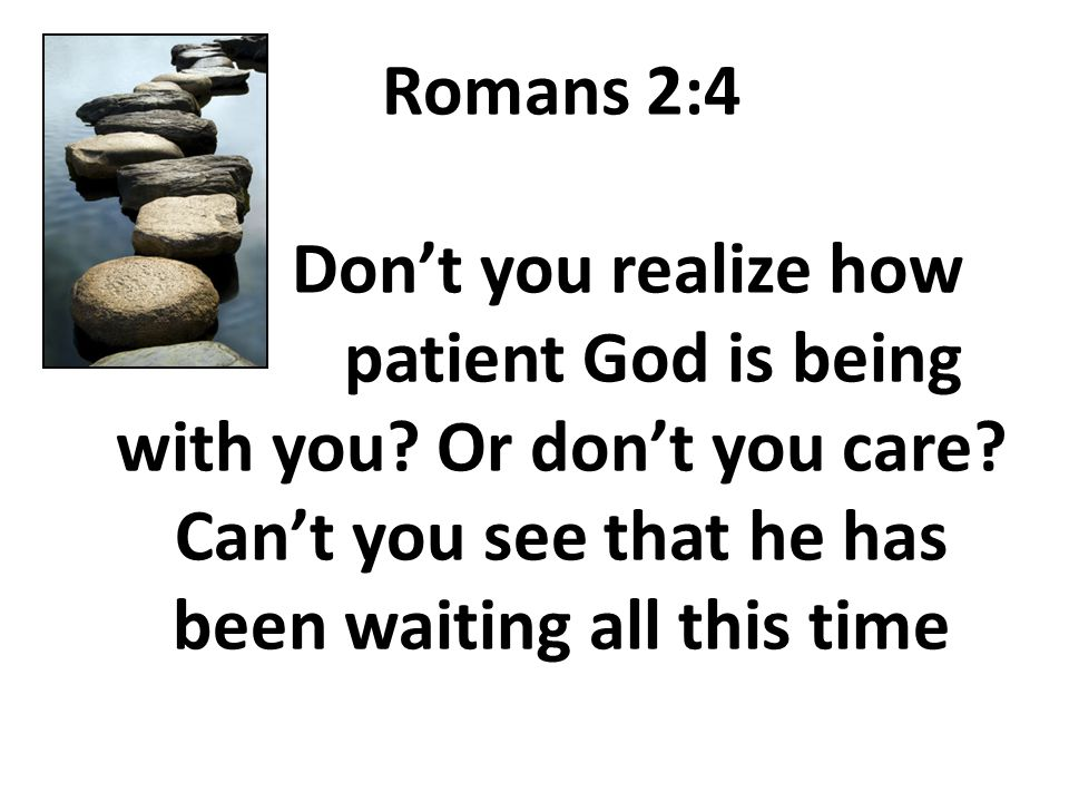 Romans 2:4 Don't you realize how patient God is being with you.