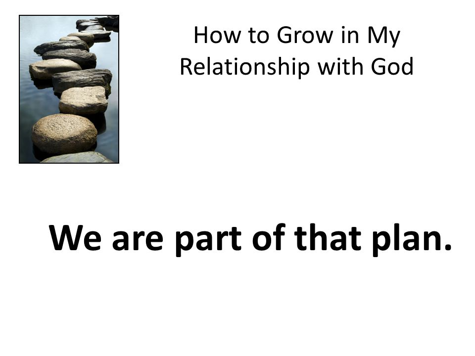 How to Grow in My Relationship with God We are part of that plan.
